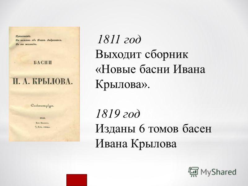 1811 год Выходит сборник «Новые басни Ивана Крылова». 1819 год18. Изданы 6 томов басен Ивана Крылова