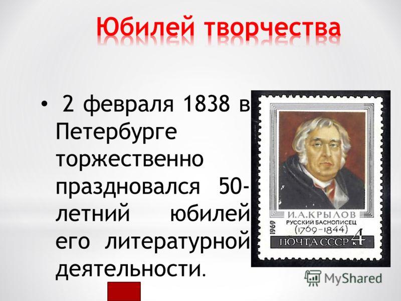 2 февраля 1838 в Петербурге торжественно праздновался 50- летний юбилей его литературной деятельности.