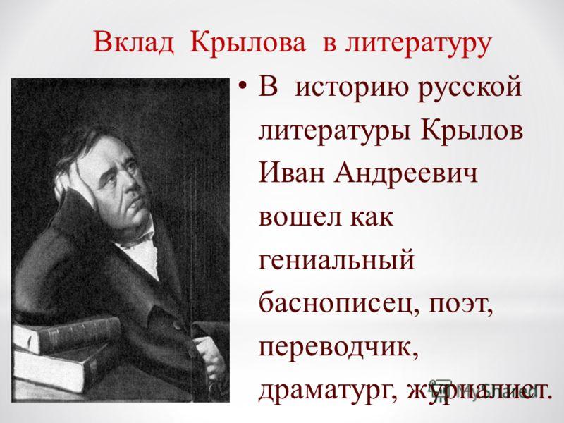 В историю русской литературы Крылов Иван Андреевич вошел как гениальный баснописец, поэт, переводчик, драматург, журналист. Вклад Крылова в литературу