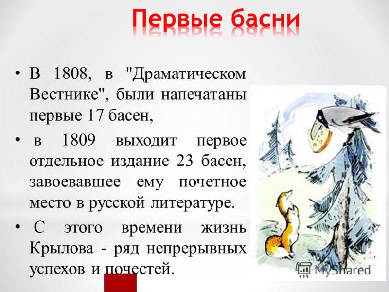 В 1808, в Драматическом Вестнике, были напечатаны первые 17 басен, в 1809 выходит первое отдельное издание 23 басен, завоевавшее ему почетное место в русской литературе. С этого времени жизнь Крылова - ряд непрерывных успехов и почестей.