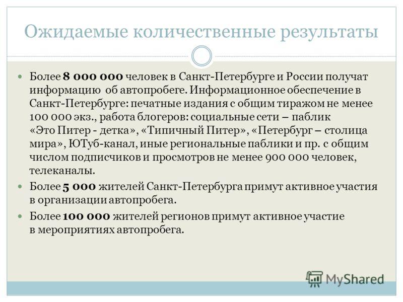 Ожидаемые количественные результаты Более 8 000 000 человек в Санкт-Петербурге и России получат информацию об автопробеге. Информационное обеспечение в Санкт-Петербурге: печатные издания с общим тиражом не менее 100 000 экз., работа блогеров: социаль