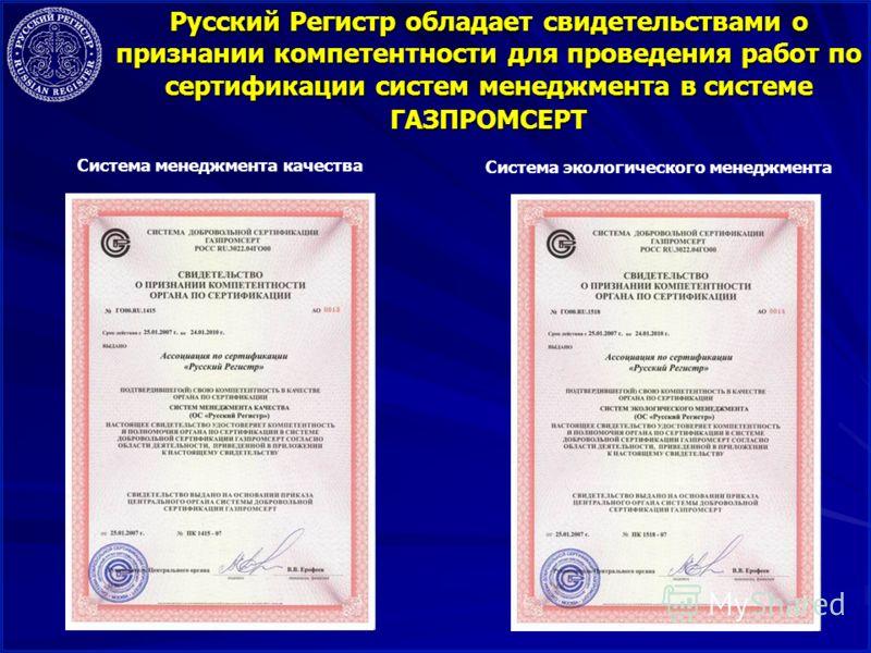 12 Русский Регистр обладает свидетельствами о признании компетентности для проведения работ по сертификации систем менеджмента в системе ГАЗПРОМСЕРТ Система менеджмента качества Система экологического менеджмента