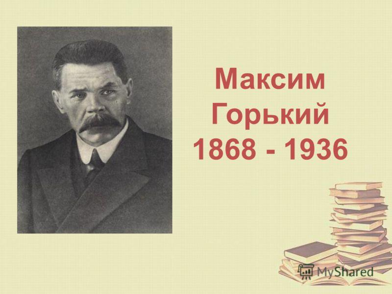 Максим Горький 1868 - 1936