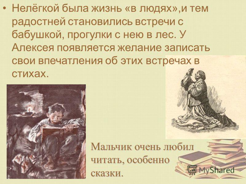Мальчик очень любил читать, особенно сказки. Нелёгкой была жизнь «в людях»,и тем радостней становились встречи с бабушкой, прогулки с нею в лес. У Алексея появляется желание записать свои впечатления об этих встречах в стихах.