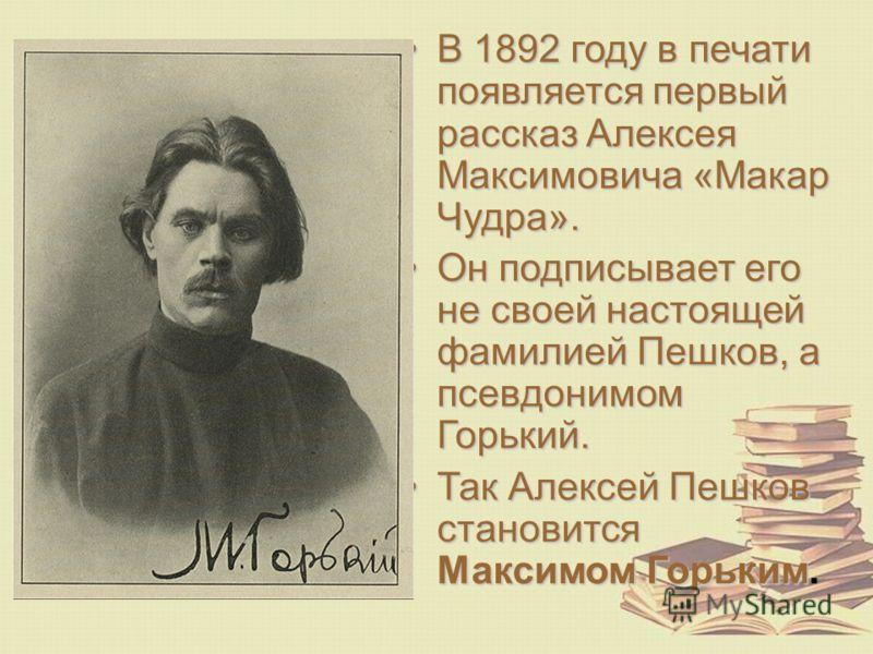 В 1892 году в печати появляется первый рассказ Алексея Максимовича «Макар Чудра».В 1892 году в печати появляется первый рассказ Алексея Максимовича «Макар Чудра». Он подписывает его не своей настоящей фамилией Пешков, а псевдонимом Горький.Он подписы
