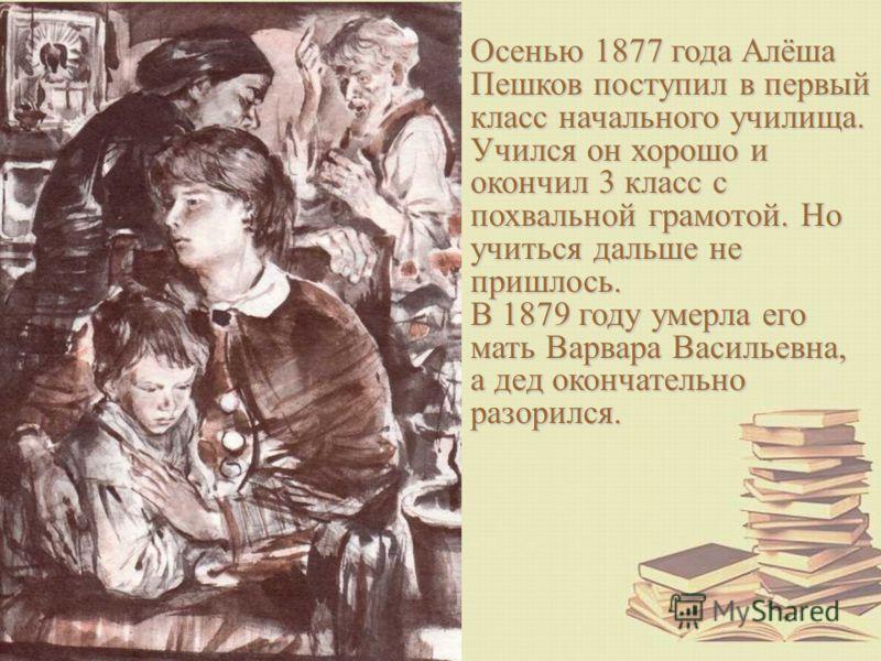 Осенью 1877 года Алёша Пешков поступил в первый класс начального училища. Учился он хорошо и окончил 3 класс с похвальной грамотой. Но учиться дальше не пришлось. В 1879 году умерла его мать Варвара Васильевна, а дед окончательно разорился.