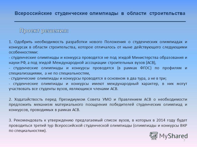 7 Всероссийские студенческие олимпиады в области строительства _______________________________________________________________ 1. Одобрить необходимость разработки нового Положения о студенческих олимпиадах и конкурсах в области строительства, которо