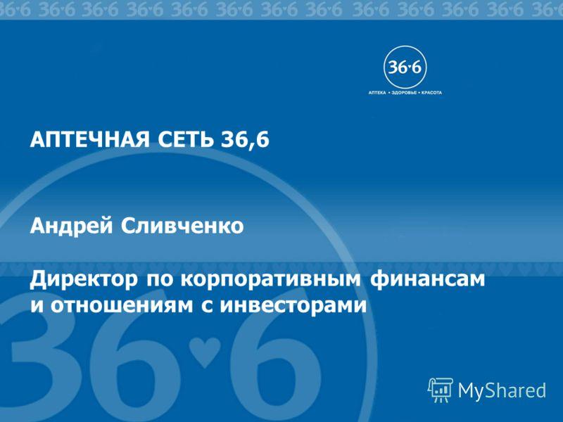 # АПТЕЧНАЯ СЕТЬ 36,6 Андрей Сливченко Директор по корпоративным финансам и отношениям с инвесторами