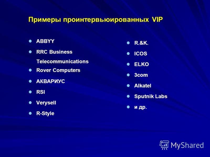 Примеры проинтервьюированных VIP ABBYY RRC Business Telecommunications Rover Computers АКВАРИУС RSI Verysell R-Style R.&K. ICOS ELKO 3сom Alkatel Sputnik Labs и др.
