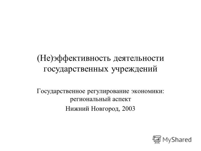 (Не)эффективность деятельности государственных учреждений Государственное регулирование экономики: региональный аспект Нижний Новгород, 2003