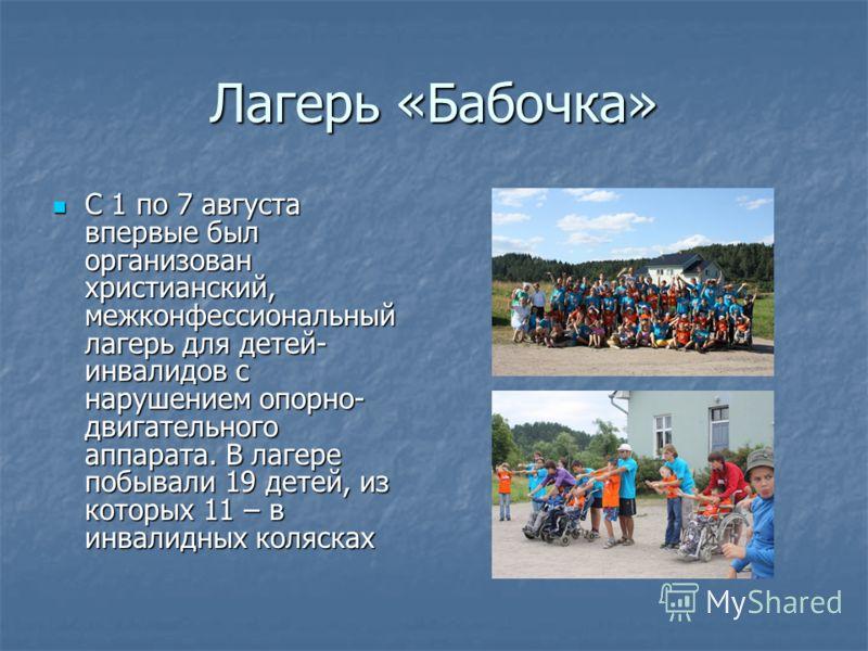 Лагерь «Бабочка» С 1 по 7 августа впервые был организован христианский, межконфессиональный лагерь для детей- инвалидов с нарушением опорно- двигательного аппарата. В лагере побывали 19 детей, из которых 11 – в инвалидных колясках С 1 по 7 августа вп