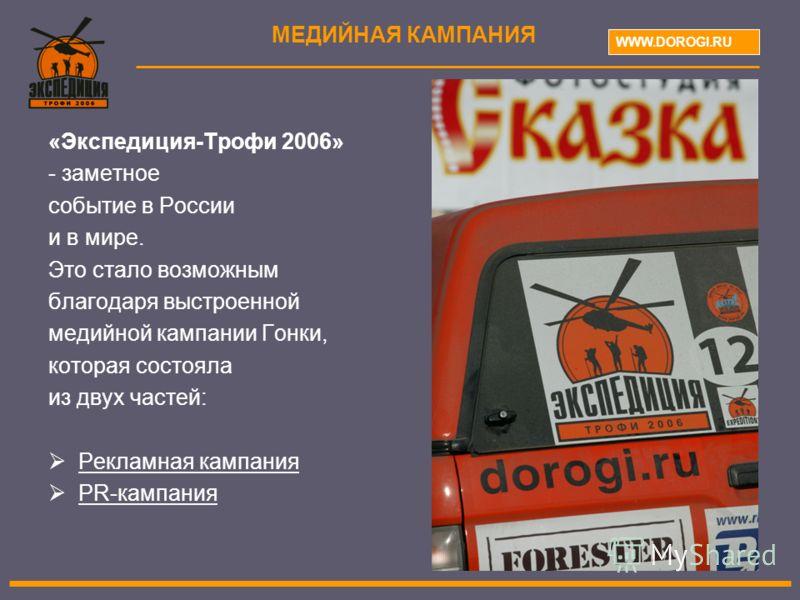 «Экспедиция-Трофи 2006» - заметное событие в России и в мире. Это стало возможным благодаря выстроенной медийной кампании Гонки, которая состояла из двух частей: Рекламная кампания PR-кампания МЕДИЙНАЯ КАМПАНИЯ WWW.DOROGI.RU