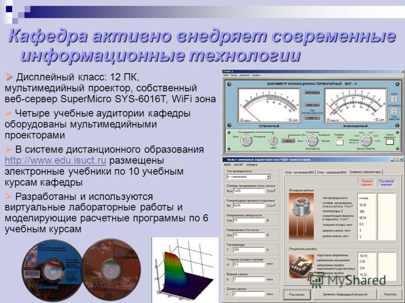 Кафедра активно внедряет современные информационные технологии Дисплейный класс: 12 ПК, мультимедийный проектор, собственный веб-сервер SuperMicro SYS-6016T, WiFi зона Четыре учебные аудитории кафедры оборудованы мультимедийными проекторами В системе