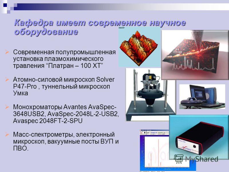 Кафедра имеет современное научное оборудование Современная полупромышленная установка плазмохимического травления Платран – 100 ХТ Атомно-силовой микроскоп Solver P47-Pro, туннельный микроскоп Умка Монохроматоры Avantes AvaSpec- 3648USB2, AvaSpec-204