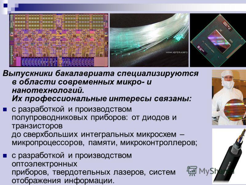 Выпускники бакалавриата специализируются в области современных микро- и нанотехнологий. Их профессиональные интересы связаны: с разработкой и производством полупроводниковых приборов: от диодов и транзисторов до сверхбольших интегральных микросхем –