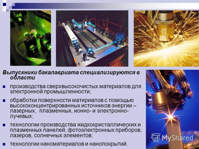 Выпускники бакалавриата специализируются в области производства сверхвысокочистых материалов для электронной промышленности; обработки поверхности материалов с помощью высококонцентрированных источников энергии – лазерных, плазменных, ионно- и электр