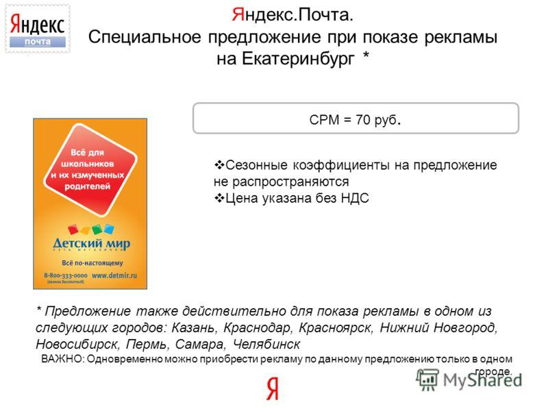 Яндекс.Почта. Специальное предложение при показе рекламы на Екатеринбург * Сезонные коэффициенты на предложение не распространяются Цена указана без НДС CPM = 70 руб. * Предложение также действительно для показа рекламы в одном из следующих городов: