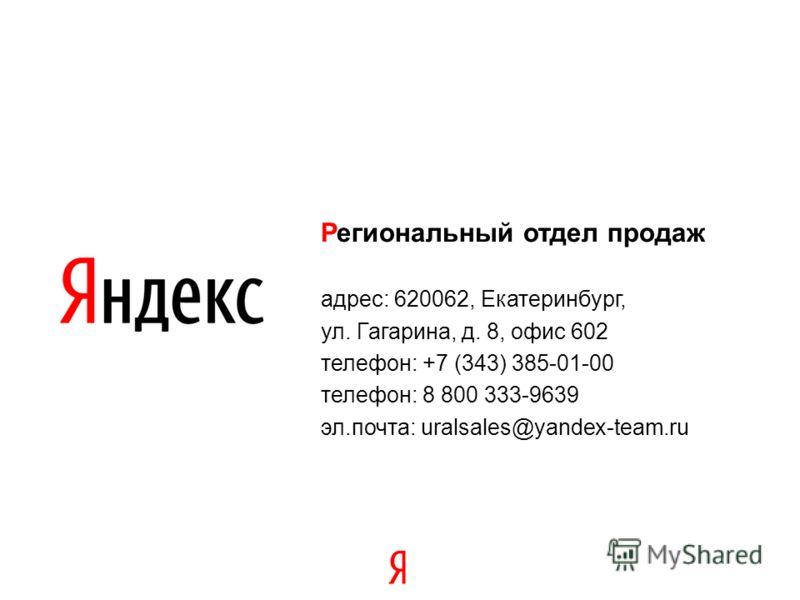 Региональный отдел продаж адрес: 620062, Екатеринбург, ул. Гагарина, д. 8, офис 602 телефон: +7 (343) 385-01-00 телефон: 8 800 333-9639 эл.почта: uralsales@yandex-team.ru