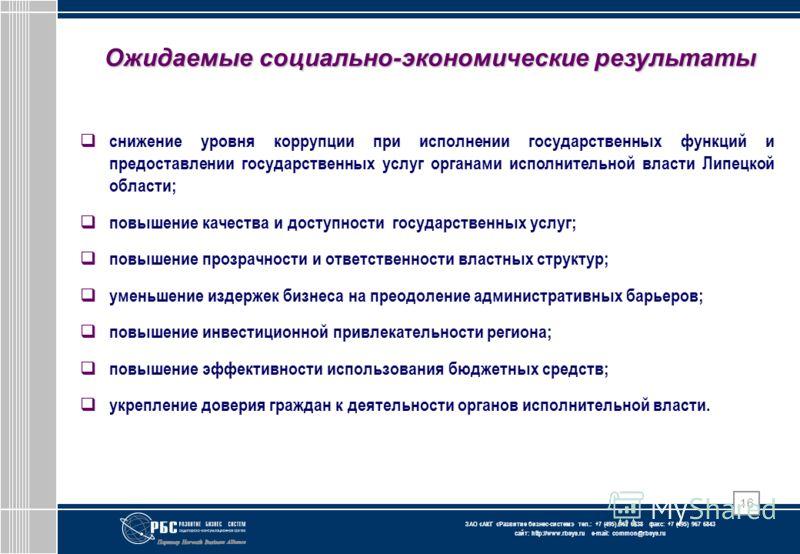 ЗАО « АКГ « Развитие бизнес-систем » тел.: +7 (495) 967 6838 факс: +7 (495) 967 6843 сайт: http://www.rbsys.ru e-mail: common@rbsys.ru 16 Ожидаемые социально-экономические результаты снижение уровня коррупции при исполнении государственных функций и