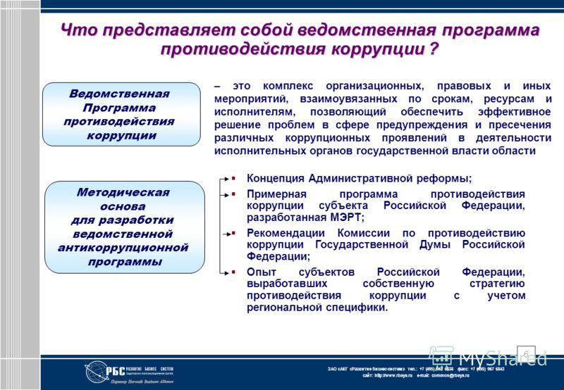 ЗАО « АКГ « Развитие бизнес-систем » тел.: +7 (495) 967 6838 факс: +7 (495) 967 6843 сайт: http://www.rbsys.ru e-mail: common@rbsys.ru 6 Что представляет собой ведомственная программа противодействия коррупции ? – это комплекс организационных, правов