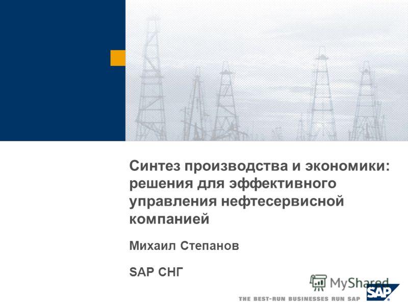 Синтез производства и экономики: решения для эффективного управления нефтесервисной компанией Михаил Степанов SAP СНГ