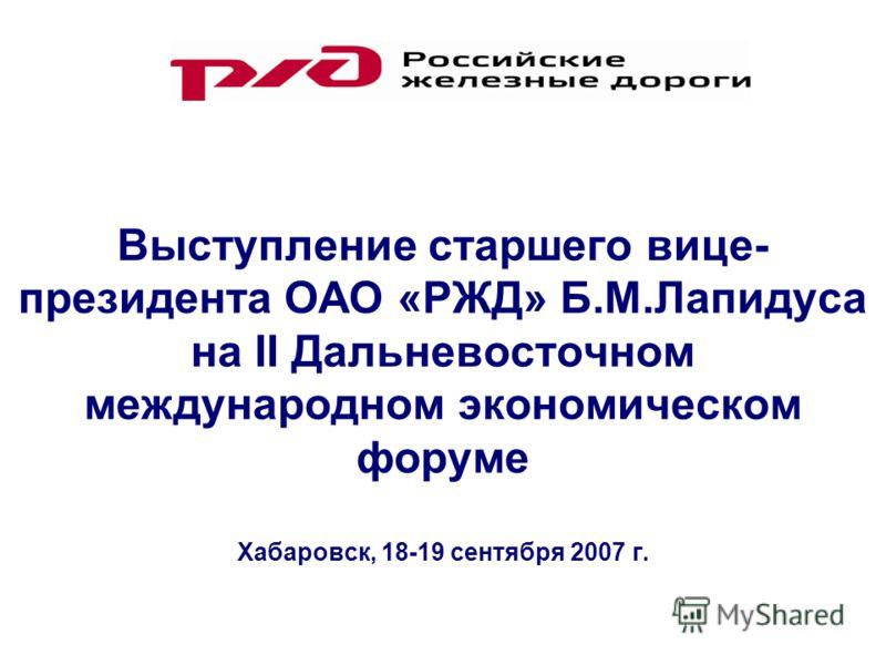 Выступление старшего вице- президента ОАО «РЖД» Б.М.Лапидуса на II Дальневосточном международном экономическом форуме Хабаровск, 18-19 сентября 2007 г.