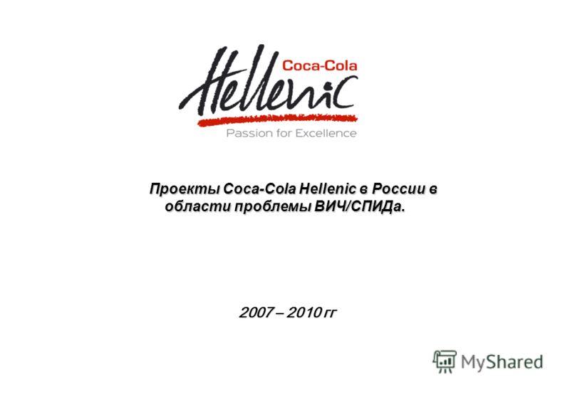 Проекты Coca-Cola Hellenic в России в области проблемы ВИЧ/СПИДа. Проекты Coca-Cola Hellenic в России в области проблемы ВИЧ/СПИДа. 2007 – 2010 гг 2007 – 2010 гг