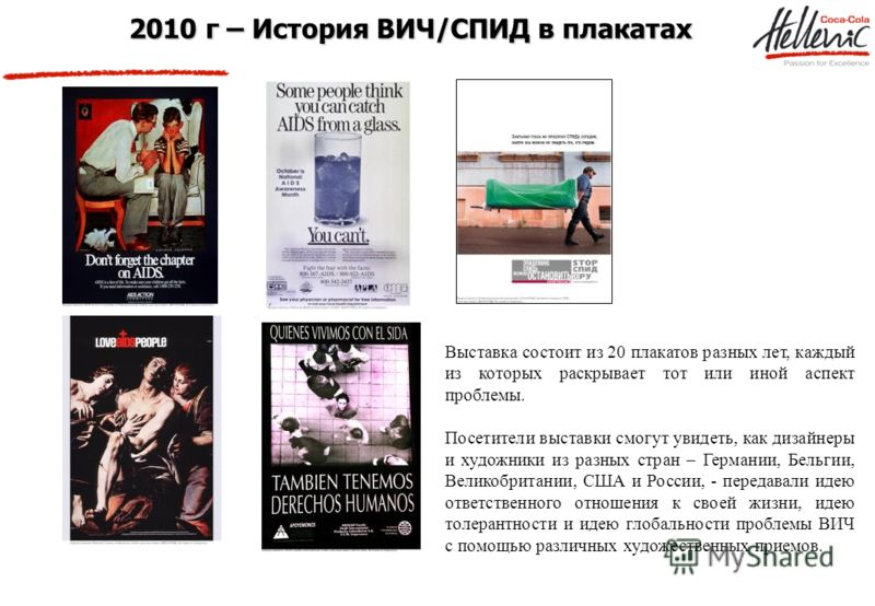 2010 г – История ВИЧ/СПИД в плакатах Выставка состоит из 20 плакатов разных лет, каждый из которых раскрывает тот или иной аспект проблемы. Посетители выставки смогут увидеть, как дизайнеры и художники из разных стран – Германии, Бельгии, Великобрита