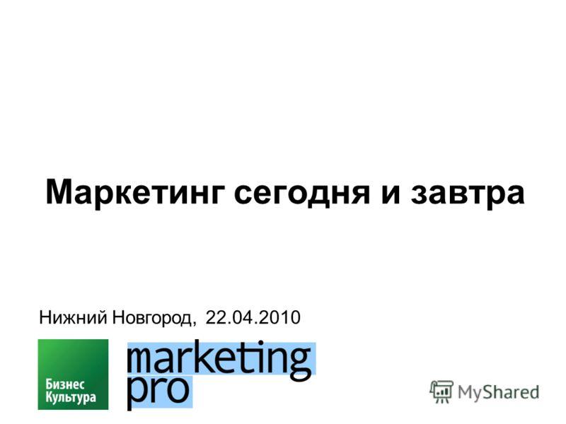 Маркетинг сегодня и завтра Нижний Новгород, 22.04.2010