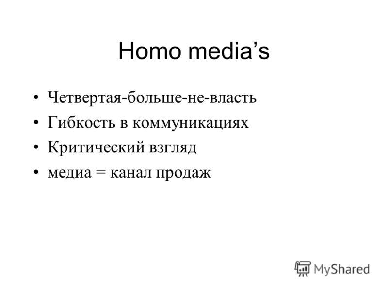 Homo medias Четвертая-больше-не-власть Гибкость в коммуникациях Критический взгляд медиа = канал продаж