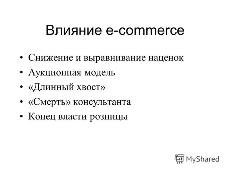 Влияние e-commerce Снижение и выравнивание наценок Аукционная модель «Длинный хвост» «Смерть» консультанта Конец власти розницы