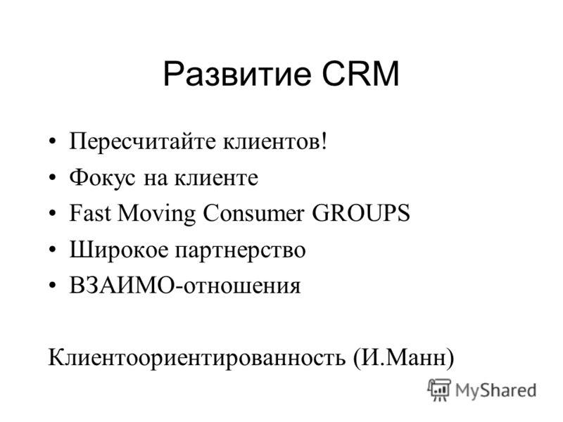 Развитие CRM Пересчитайте клиентов! Фокус на клиенте Fast Moving Consumer GROUPS Широкое партнерство ВЗАИМО-отношения Клиентоориентированность (И.Манн)