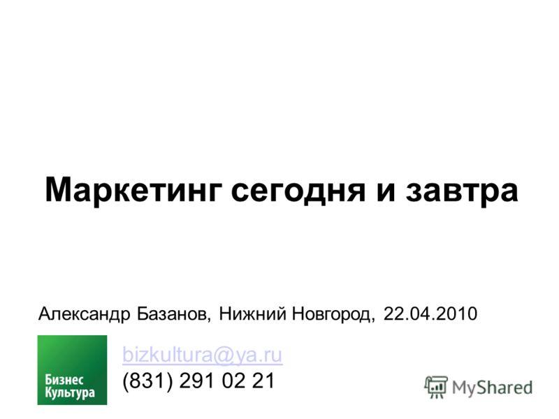 Маркетинг сегодня и завтра Александр Базанов, Нижний Новгород, 22.04.2010 bizkultura@ya.ru (831) 291 02 21