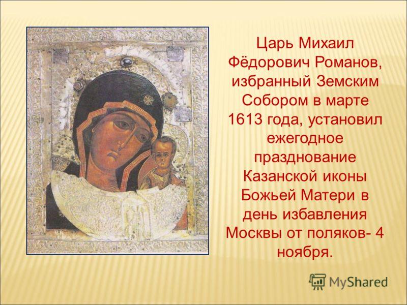 Царь Михаил Фёдорович Романов, избранный Земским Собором в марте 1613 года, установил ежегодное празднование Казанской иконы Божьей Матери в день избавления Москвы от поляков- 4 ноября.