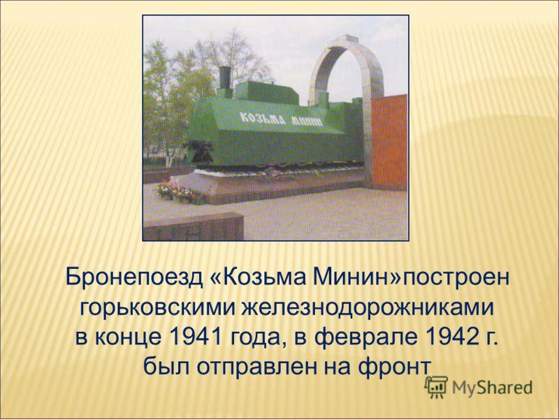 Бронепоезд «Козьма Минин»построен горьковскими железнодорожниками в конце 1941 года, в феврале 1942 г. был отправлен на фронт