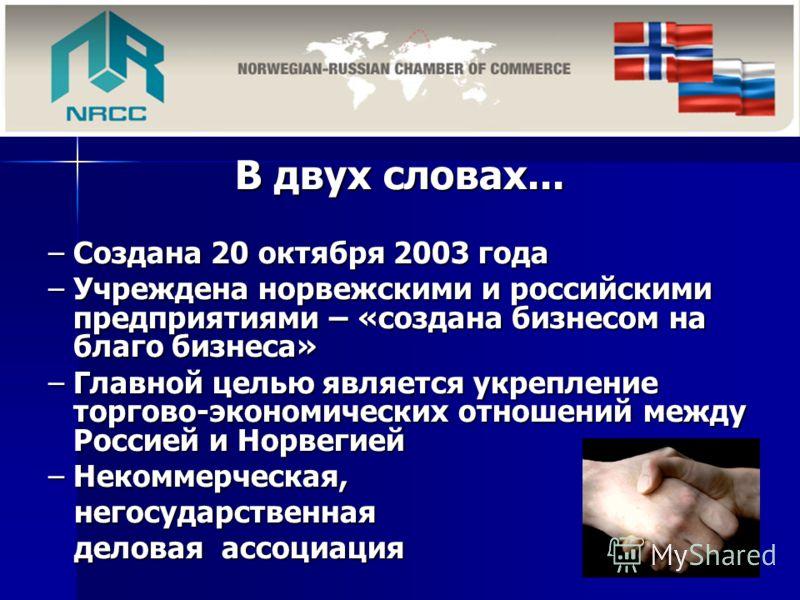 В двух словах... –Создана 20 октября 2003 года –Учреждена норвежскими и российскими предприятиями – «создана бизнесом на благо бизнеса» –Главной целью является укрепление торгово-экономических отношений между Россией и Норвегией –Некоммерческая, него
