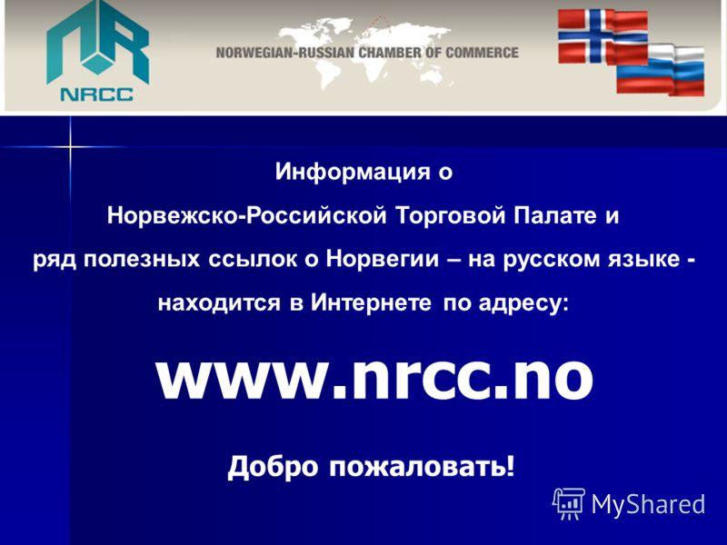 Информация о Норвежско-Российской Торговой Палате и ряд полезных ссылок о Норвегии – на русском языке - находится в Интернете по адресу: www.nrcc.no Добро пожаловать!