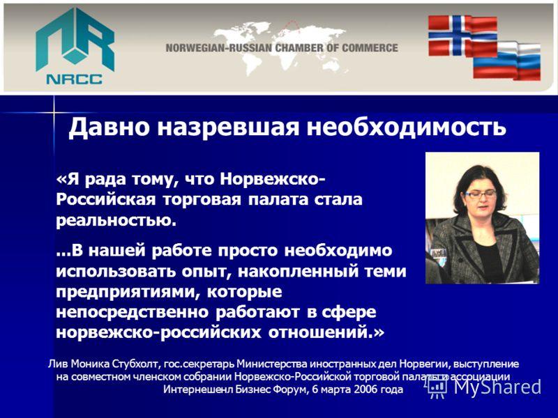 «Я рада тому, что Норвежско- Российская торговая палата стала реальностью....В нашей работе просто необходимо использовать опыт, накопленный теми предприятиями, которые непосредственно работают в сфере норвежско-российских отношений.» Давно назревшая