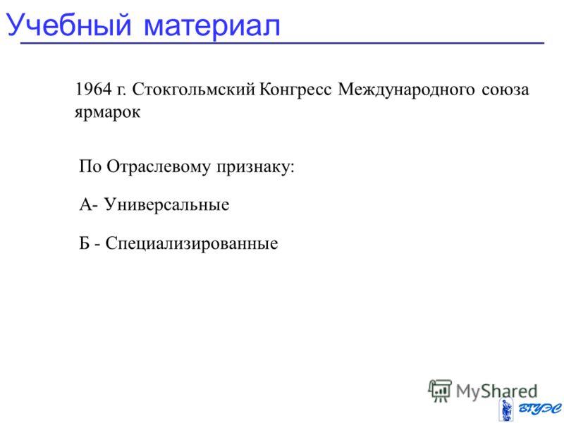 По Отраслевому признаку: А- Универсальные Б - Специализированные Учебный материал 1964 г. Стокгольмский Конгресс Международного союза ярмарок
