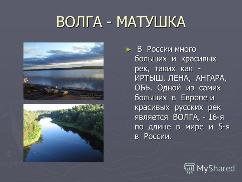 ВОЛГА - МАТУШКА В России много больших и красивых рек, таких как - ИРТЫШ, ЛЕНА, АНГАРА, ОБЬ. Одной из самих больших в Европе и красивых русских рек является ВОЛГА, - 16-я по длине в мире и 5-я в России.