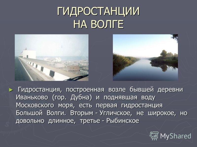 ГИДРОСТАНЦИИ НА ВОЛГЕ Гидростанция, построенная возле бывшей деревни Иваньково (гор. Дубна) и поднявшая воду Московского моря, есть первая гидростанция Большой Волги. Вторым - Угличское, не широкое, но довольно длинное, третье - Рыбинское