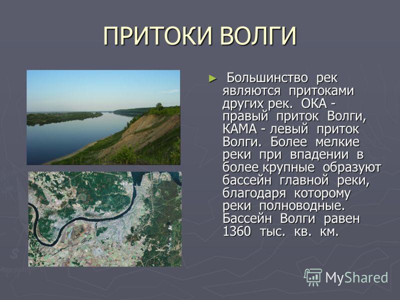 ПРИТОКИ ВОЛГИ Большинство рек являются притоками других рек. ОКА - правый приток Волги, КАМА - левый приток Волги. Более мелкие реки при впадении в более крупные образуют бассейн главной реки, благодаря которому реки полноводные. Бассейн Волги равен
