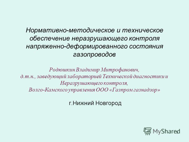 1 Нормативно-методическое и техническое обеспечение неразрушающего контроля напряженно-деформированного состояния газопроводов Родюшкин Владимир Митрофанович, д.т.н., заведующий лабораторией Технической диагностики и Неразрушающего контроля, Волго-Ка