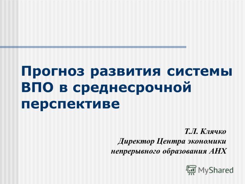 Прогноз развития системы ВПО в среднесрочной перспективе Т.Л. Клячко Директор Центра экономики непрерывного образования АНХ