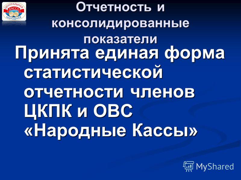 Отчетность и консолидированные показатели Принята единая форма статистической отчетности членов ЦКПК и ОВС «Народные Кассы»