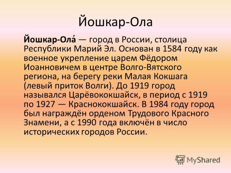 Йошкар-Ола Йошкар-Ола́ город в России, столица Республики Марий Эл. Основан в 1584 году как военное укрепление царем Фёдором Иоанновичем в центре Волго-Вятского региона, на берегу реки Малая Кокшага (левый приток Волги). До 1919 город назывался Царёв