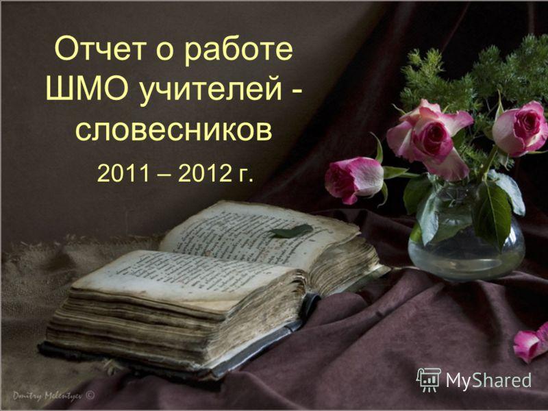 Отчет о работе ШМО учителей - словесников 2011 – 2012 г.