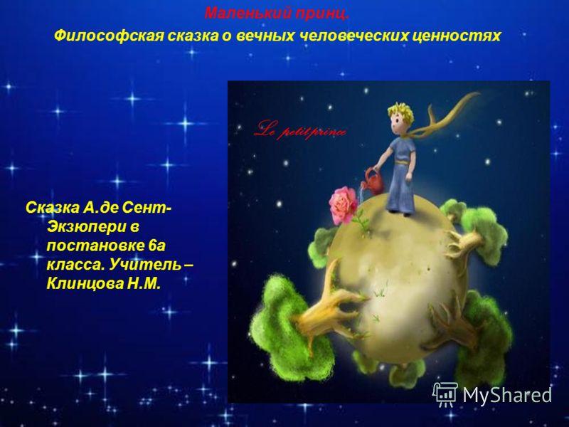 Маленький принц. Философская сказка о вечных человеческих ценностях Le petit prince Сказка А.де Сент- Экзюпери в постановке 6а класса. Учитель – Клинцова Н.М.