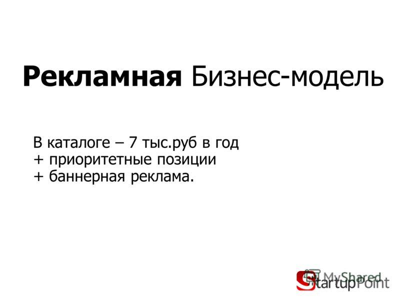 Рекламная Бизнес-модель В каталоге – 7 тыс.руб в год + приоритетные позиции + баннерная реклама.