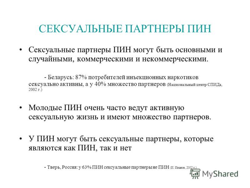 СЕКСУАЛЬНЫЕ ПАРТНЕРЫ ПИН Сексуальные партнеры ПИН могут быть основными и случайными, коммерческими и некоммерческими. - Беларусь: 87% потребителей инъекционных наркотиков сексуально активны, а у 40% множество партнеров (Национальный центр СПИДа, 2002